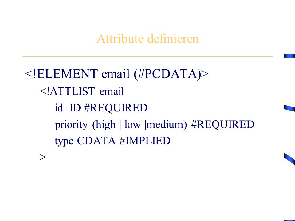 Attribute definieren <!ATTLIST  id ID #REQUIRED priority (high | low |medium) #REQUIRED type CDATA #IMPLIED >