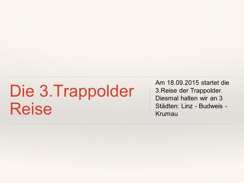 Die 3.Trappolder Reise Am 18.09.2015 startet die 3.Reise der Trappolder. Diesmal halten wir an 3 Städten: Linz - Budweis - Krumau