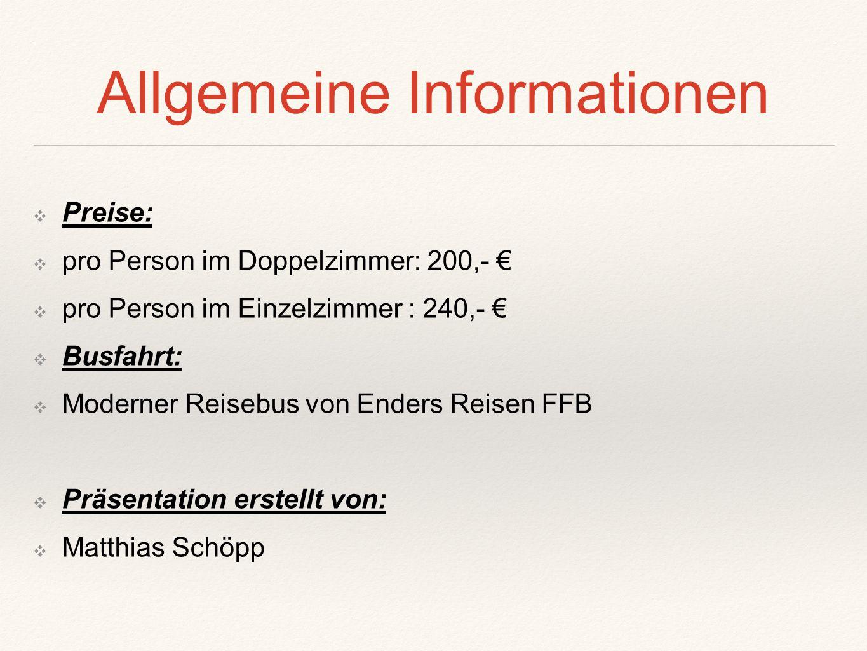 Allgemeine Informationen ❖P❖Preise: ❖p❖pro Person im Doppelzimmer: 200,- € ❖p❖pro Person im Einzelzimmer : 240,- € ❖B❖Busfahrt: ❖M❖Moderner Reisebus v