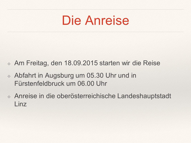 Die Anreise ❖A❖Am Freitag, den 18.09.2015 starten wir die Reise ❖A❖Abfahrt in Augsburg um 05.30 Uhr und in Fürstenfeldbruck um 06.00 Uhr ❖A❖Anreise in die oberösterreichische Landeshauptstadt Linz
