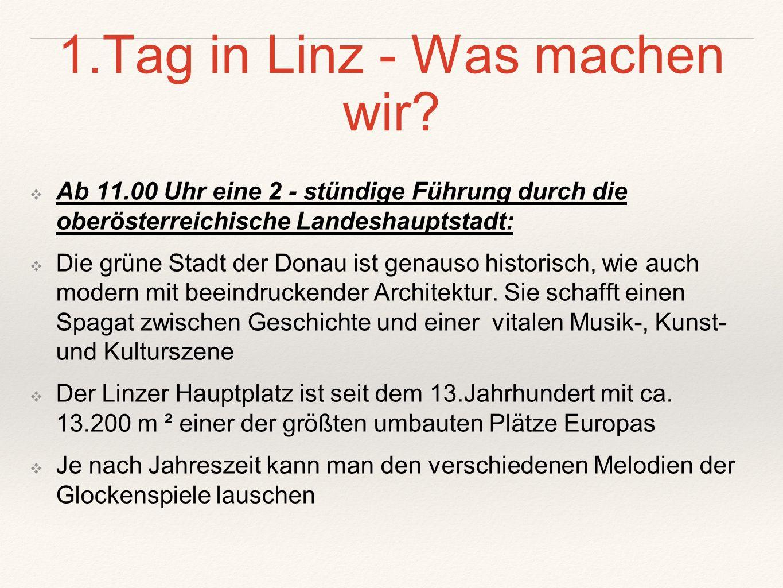 1.Tag in Linz - Was machen wir? ❖A❖Ab 11.00 Uhr eine 2 - stündige Führung durch die oberösterreichische Landeshauptstadt: ❖D❖Die grüne Stadt der Donau