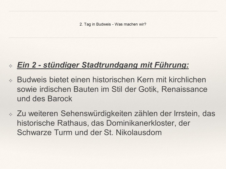 2. Tag in Budweis - Was machen wir? ❖E❖Ein 2 - stündiger Stadtrundgang mit Führung: ❖B❖Budweis bietet einen historischen Kern mit kirchlichen sowie ir
