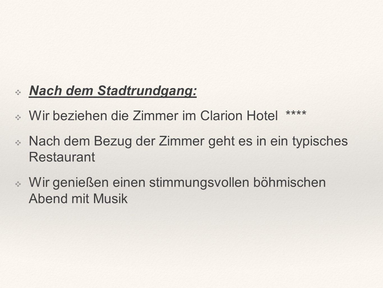 ❖N❖Nach dem Stadtrundgang: ❖W❖Wir beziehen die Zimmer im Clarion Hotel **** ❖N❖Nach dem Bezug der Zimmer geht es in ein typisches Restaurant ❖W❖Wir genießen einen stimmungsvollen böhmischen Abend mit Musik