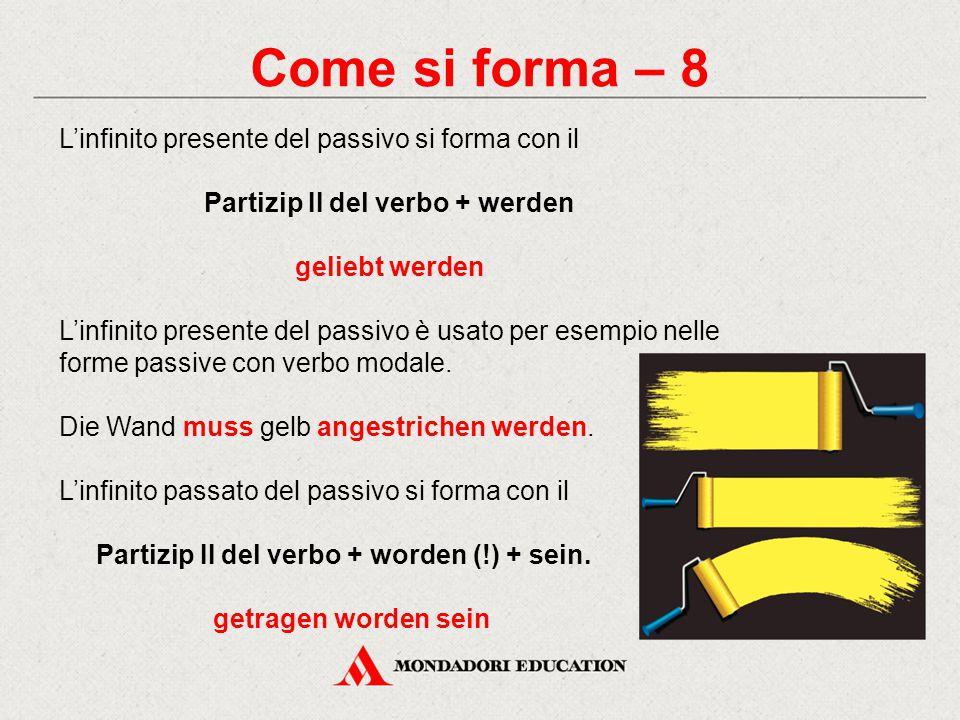 Come si forma – 8 L'infinito presente del passivo si forma con il Partizip II del verbo + werden geliebt werden L'infinito presente del passivo è usato per esempio nelle forme passive con verbo modale.