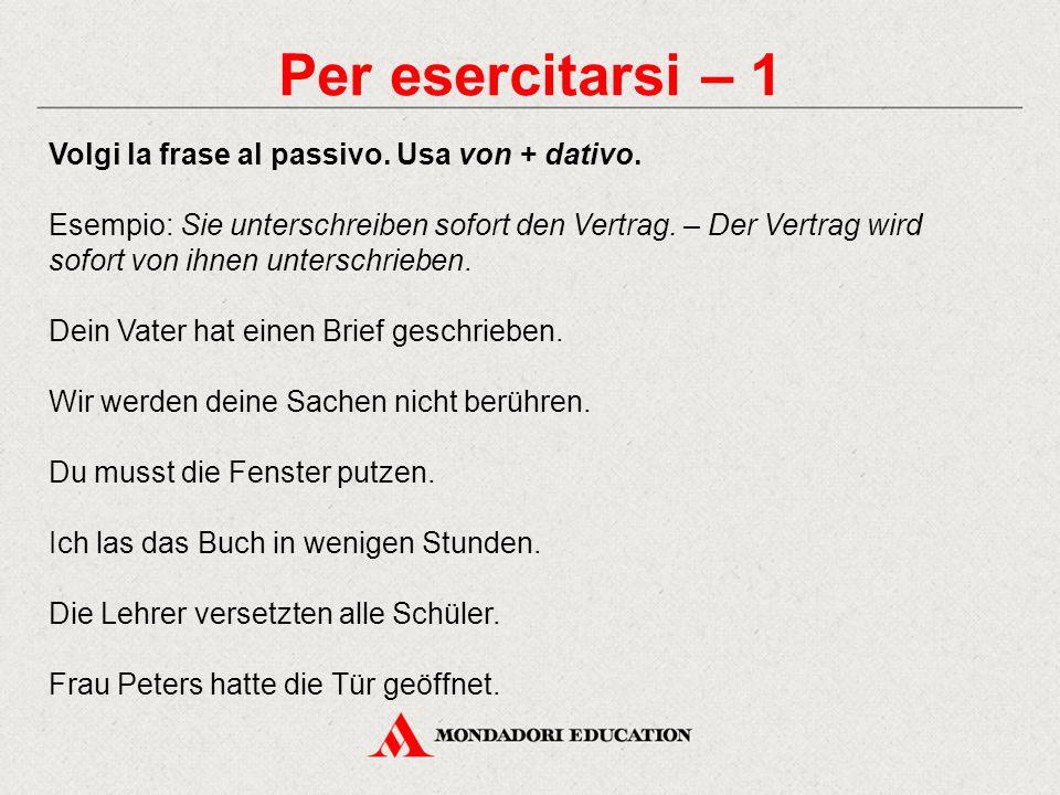 Per esercitarsi – 1 Volgi la frase al passivo.Usa von + dativo.