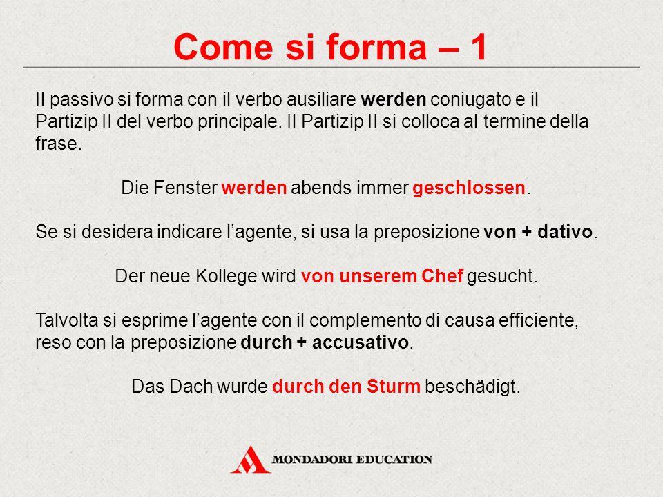 Come si forma – 1 Il passivo si forma con il verbo ausiliare werden coniugato e il Partizip II del verbo principale.