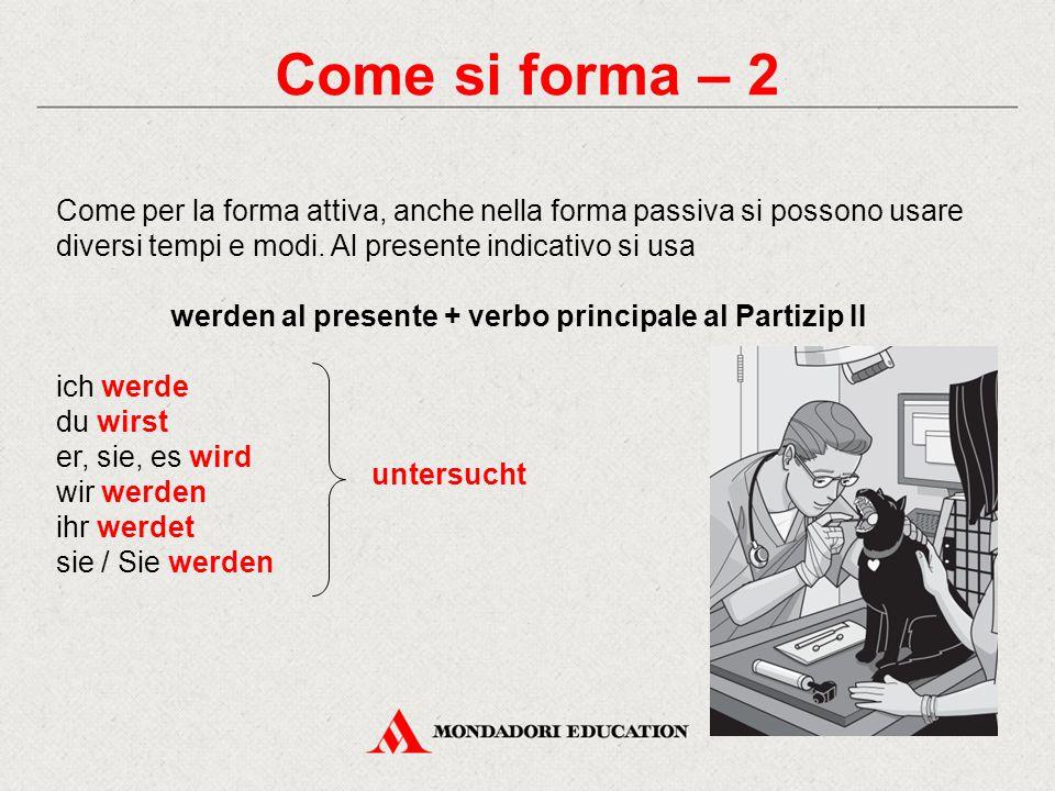 Come si forma – 3 Per coniugare la forma passiva al Präteritum si usa werden al Präteritum + verbo principale al Partizip II ich wurde du wurdest er, sie, es wurde wir wurden ihr wurdet sie / Sie wurden bezahlt