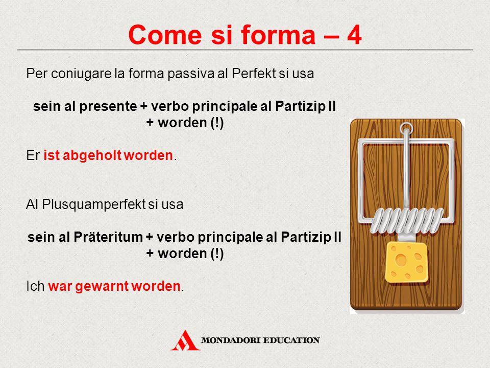 Come si forma – 4 Per coniugare la forma passiva al Perfekt si usa sein al presente + verbo principale al Partizip II + worden (!) Er ist abgeholt worden.
