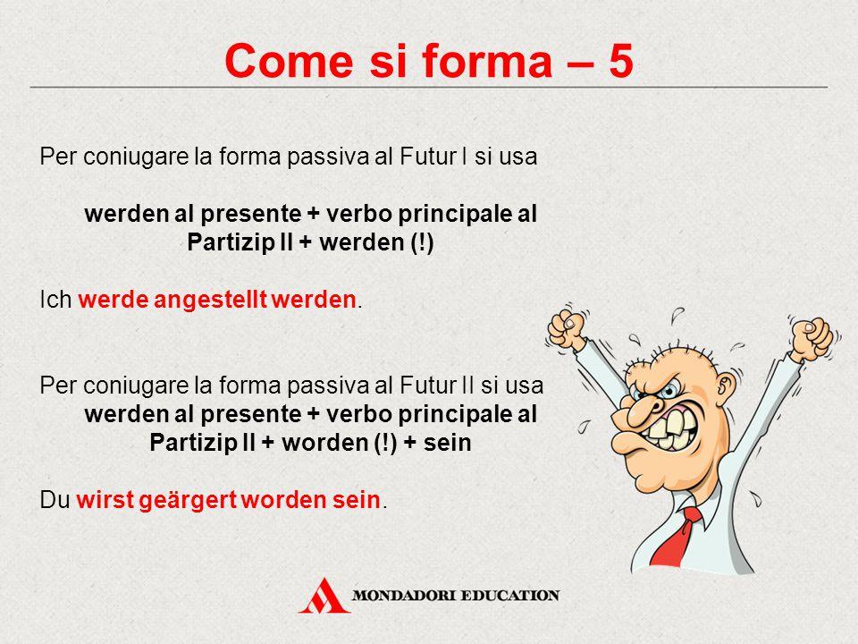 Come si forma – 5 Per coniugare la forma passiva al Futur I si usa werden al presente + verbo principale al Partizip II + werden (!) Ich werde angestellt werden.