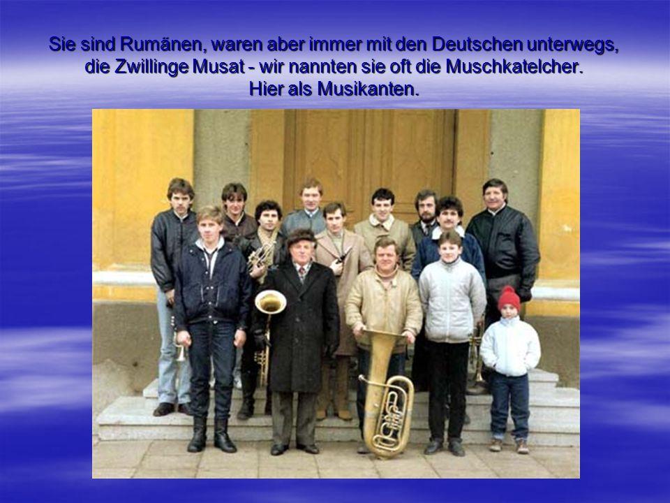 Sie sind Rumänen, waren aber immer mit den Deutschen unterwegs, die Zwillinge Musat - wir nannten sie oft die Muschkatelcher. Hier als Musikanten.