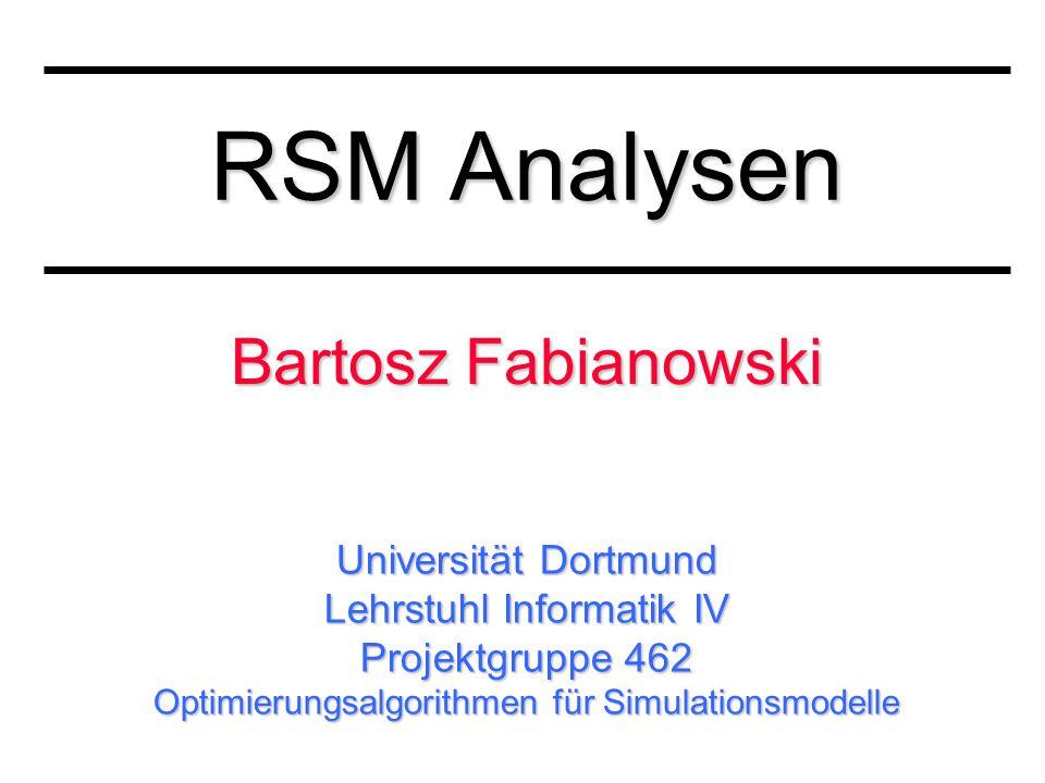 Universität Dortmund Lehrstuhl Informatik IV Projektgruppe 462 Optimierungsalgorithmen für Simulationsmodelle RSM Analysen Bartosz Fabianowski