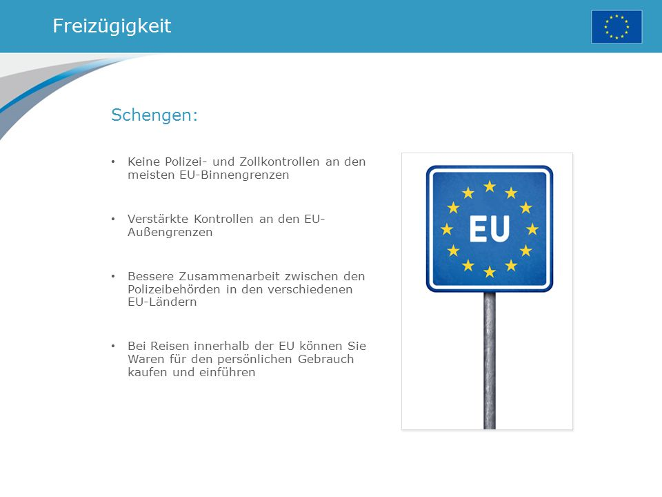 Freizügigkeit Schengen: Keine Polizei- und Zollkontrollen an den meisten EU-Binnengrenzen Verstärkte Kontrollen an den EU- Außengrenzen Bessere Zusamm