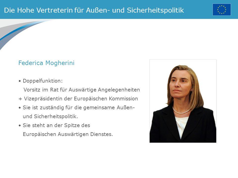 Die Hohe Vertreterin für Außen- und Sicherheitspolitik Doppelfunktion: Vorsitz im Rat für Auswärtige Angelegenheiten + Vizepräsidentin der Europäische