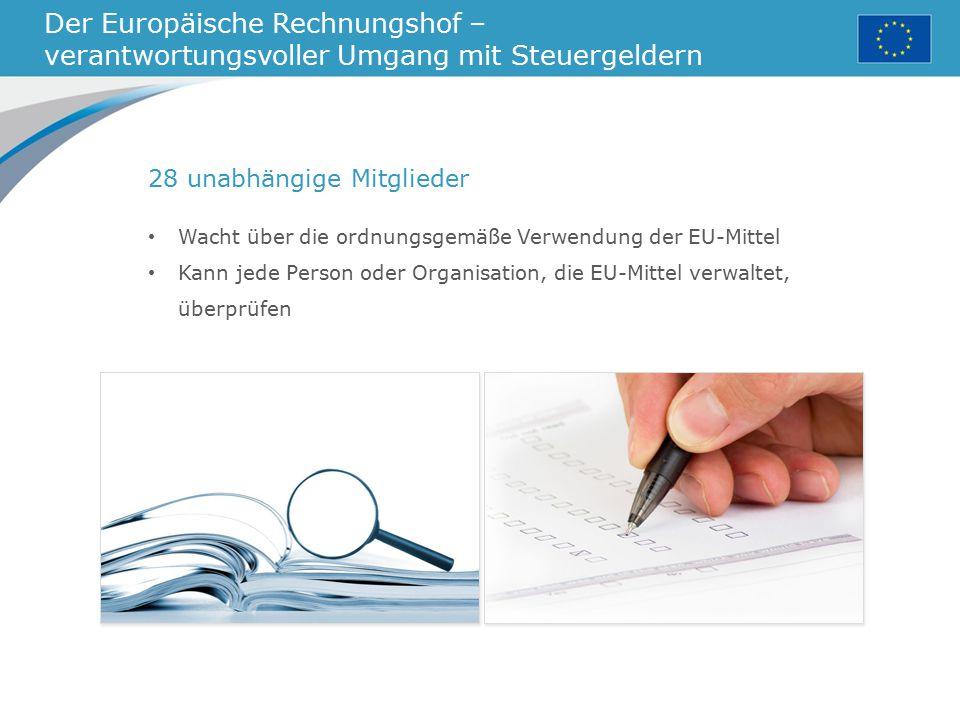 Der Europäische Rechnungshof – verantwortungsvoller Umgang mit Steuergeldern 28 unabhängige Mitglieder Wacht über die ordnungsgemäße Verwendung der EU