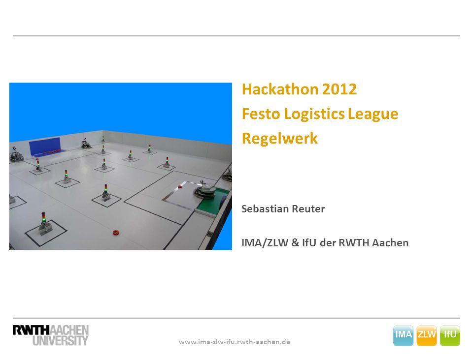 www.ima-zlw-ifu.rwth-aachen.de Hackathon 2012 Festo Logistics League Regelwerk Sebastian Reuter IMA/ZLW & IfU der RWTH Aachen
