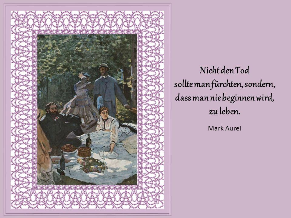 Nicht den Tod sollte man fürchten, sondern, dass man nie beginnen wird, zu leben. Mark Aurel