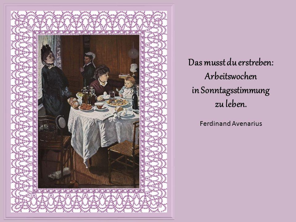 Das musst du erstreben: Arbeitswochen in Sonntagsstimmung zu leben. Ferdinand Avenarius