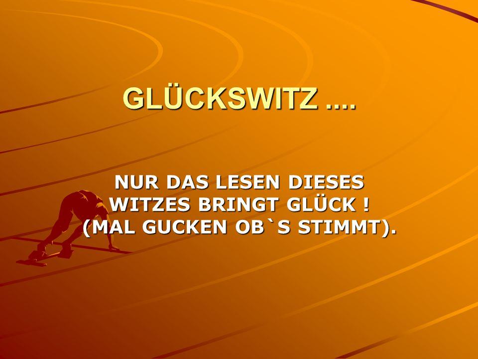 GLÜCKSWITZ.... NUR DAS LESEN DIESES WITZES BRINGT GLÜCK ! (MAL GUCKEN OB`S STIMMT).