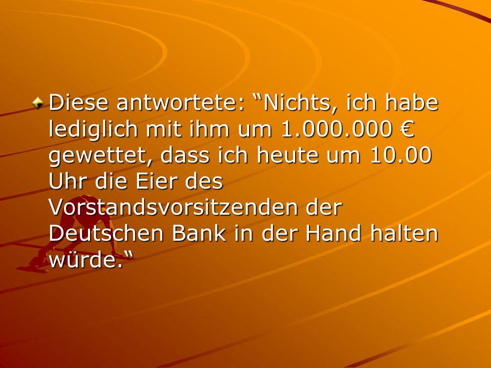 Diese antwortete: Nichts, ich habe lediglich mit ihm um 1.000.000 € gewettet, dass ich heute um 10.00 Uhr die Eier des Vorstandsvorsitzenden der Deutschen Bank in der Hand halten würde.