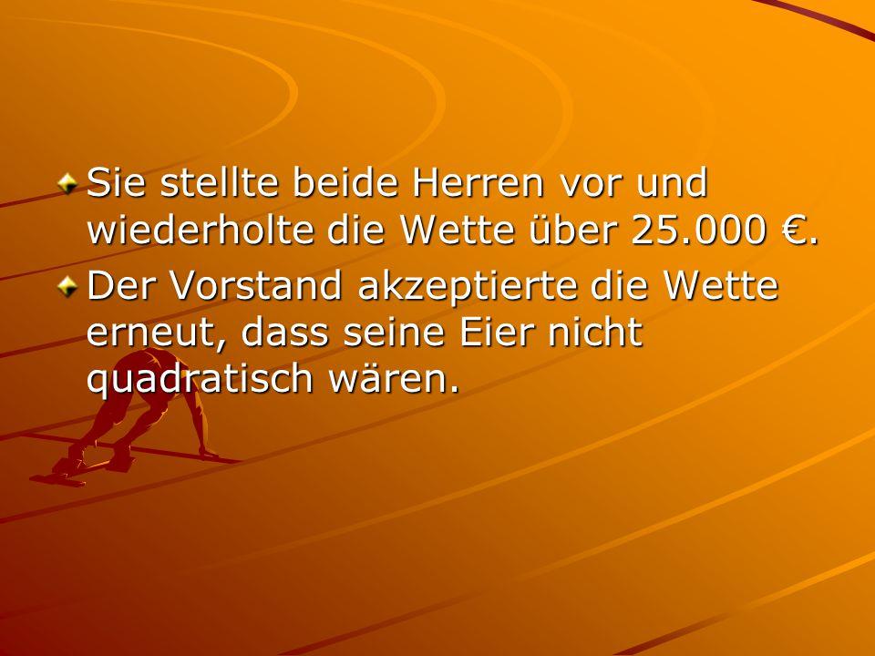 Sie stellte beide Herren vor und wiederholte die Wette über 25.000 €.