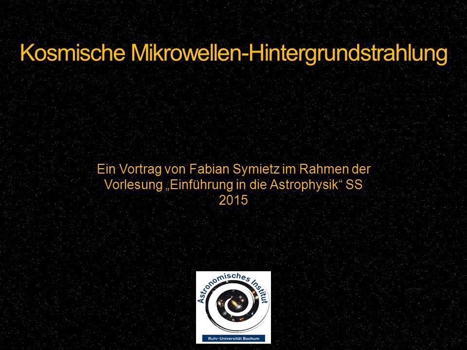 """Kosmische Mikrowellen-Hintergrundstrahlung Ein Vortrag von Fabian Symietz im Rahmen der Vorlesung """"Einführung in die Astrophysik"""" SS 2015"""