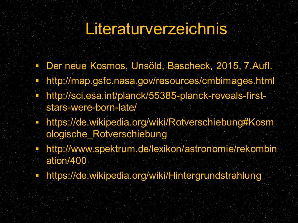 Literaturverzeichnis  Der neue Kosmos, Unsöld, Bascheck, 2015, 7.Aufl.  http://map.gsfc.nasa.gov/resources/cmbimages.html  http://sci.esa.int/planc