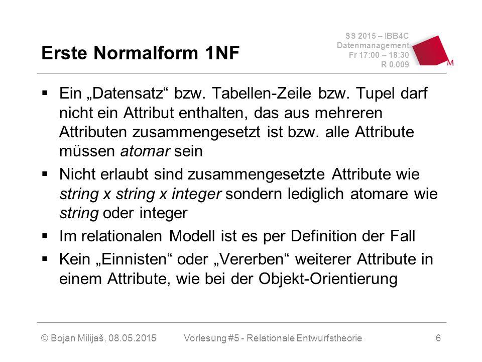 """SS 2015 – IBB4C Datenmanagement Fr 17:00 – 18:30 R 0.009 © Bojan Milijaš, 08.05.2015Vorlesung #5 - Relationale Entwurfstheorie6 Erste Normalform 1NF  Ein """"Datensatz bzw."""