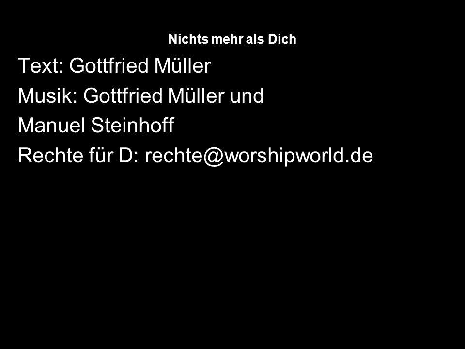 Nichts mehr als Dich Text: Gottfried Müller Musik: Gottfried Müller und Manuel Steinhoff Rechte für D: rechte@worshipworld.de