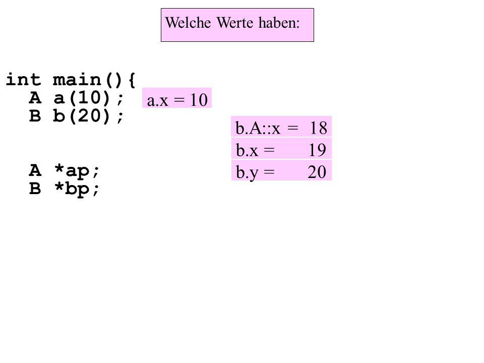 int main(){ A a(10); B b(20); A *ap; B *bp; Welche Werte haben: a.x = 10 b.A::x = 18 b.x = 19 b.y = 20