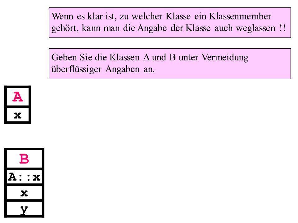 A x B A::x x y Wenn es klar ist, zu welcher Klasse ein Klassenmember gehört, kann man die Angabe der Klasse auch weglassen !.