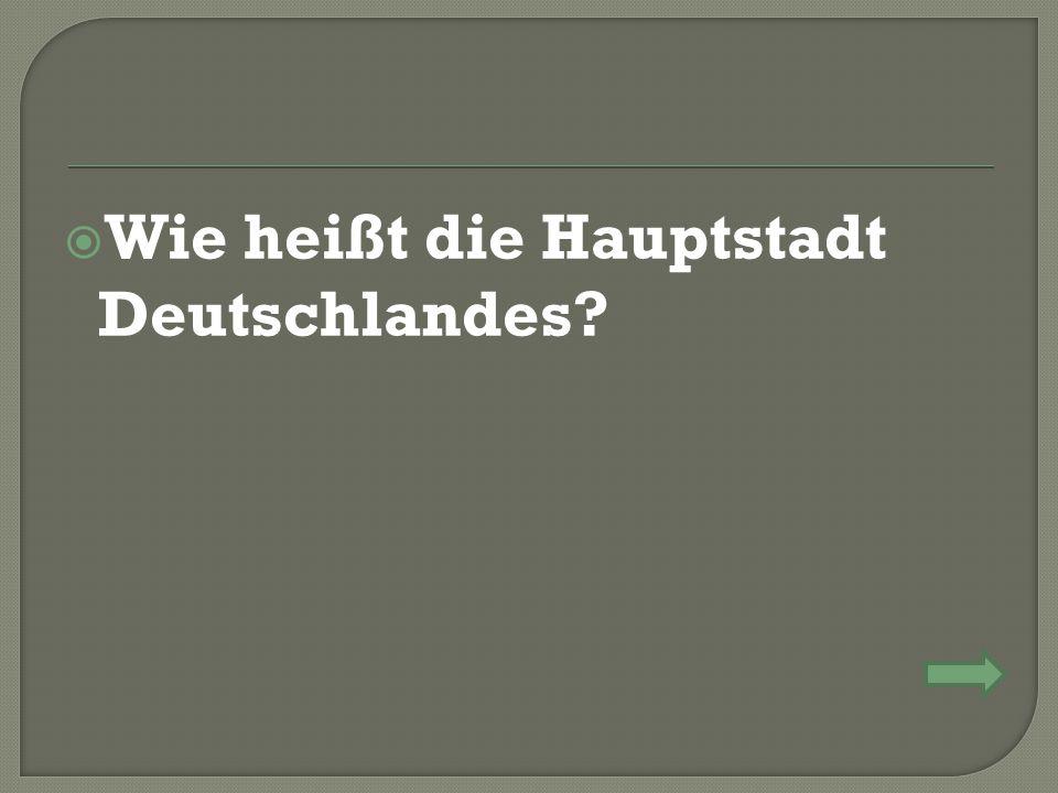  Wie heißt die Hauptstadt Deutschlandes?