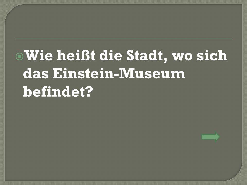  Wie heißt die Stadt, wo sich das Einstein-Museum befindet?