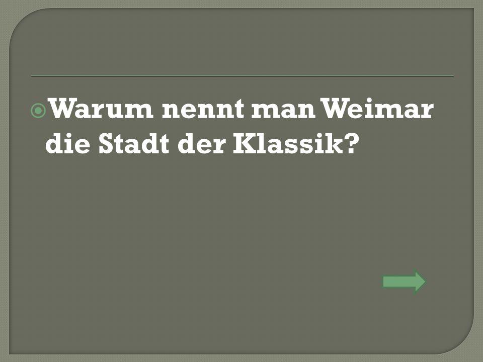  Warum nennt man Weimar die Stadt der Klassik?
