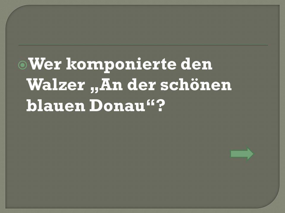 """ Wer komponierte den Walzer """"An der schönen blauen Donau""""?"""