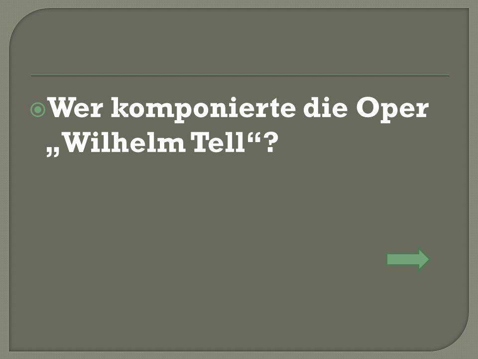 """ Wer komponierte die Oper """"Wilhelm Tell"""