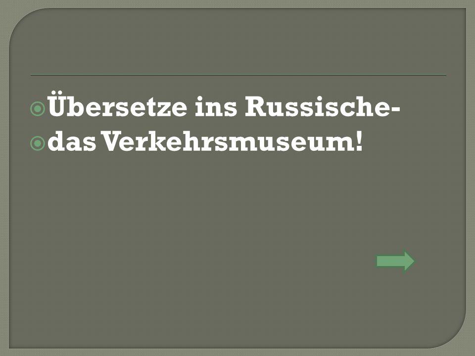  Übersetze ins Russische-  das Verkehrsmuseum!
