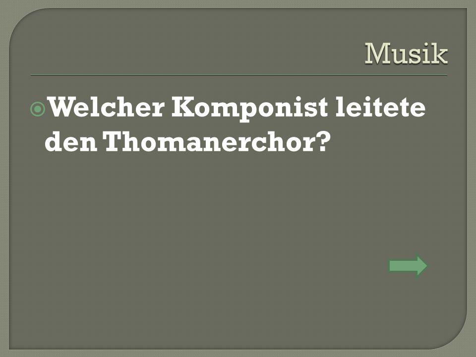  Welcher Komponist leitete den Thomanerchor