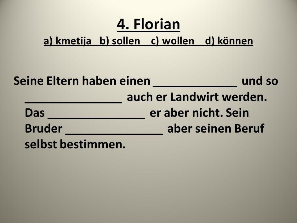 4. Florian a) kmetija b) sollen c) wollen d) können Seine Eltern haben einen _____________ und so _______________ auch er Landwirt werden. Das _______