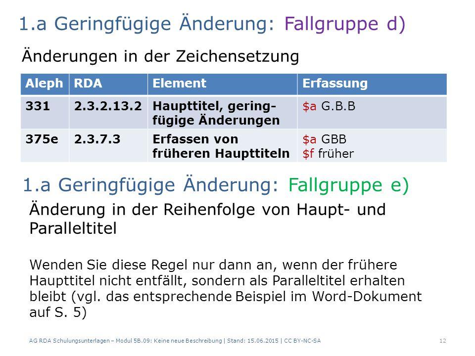 AG RDA Schulungsunterlagen – Modul 5B.09: Keine neue Beschreibung | Stand: 15.06.2015 | CC BY-NC-SA12 AlephRDAElementErfassung 3312.3.2.13.2Haupttitel, gering- fügige Änderungen $a G.B.B 375e2.3.7.3Erfassen von früheren Haupttiteln $a GBB $f früher 1.a Geringfügige Änderung: Fallgruppe d) Änderungen in der Zeichensetzung Änderung in der Reihenfolge von Haupt- und Paralleltitel Wenden Sie diese Regel nur dann an, wenn der frühere Haupttitel nicht entfällt, sondern als Paralleltitel erhalten bleibt (vgl.