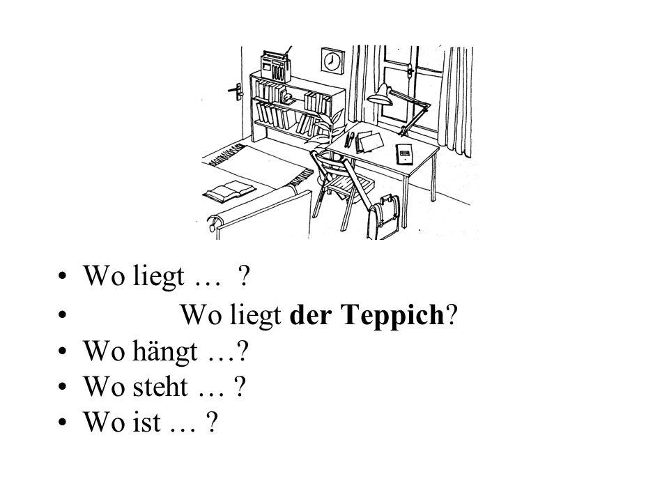 Wo liegt … ? Wo liegt der Teppich? Wo hängt …? Wo steht … ? Wo ist … ?