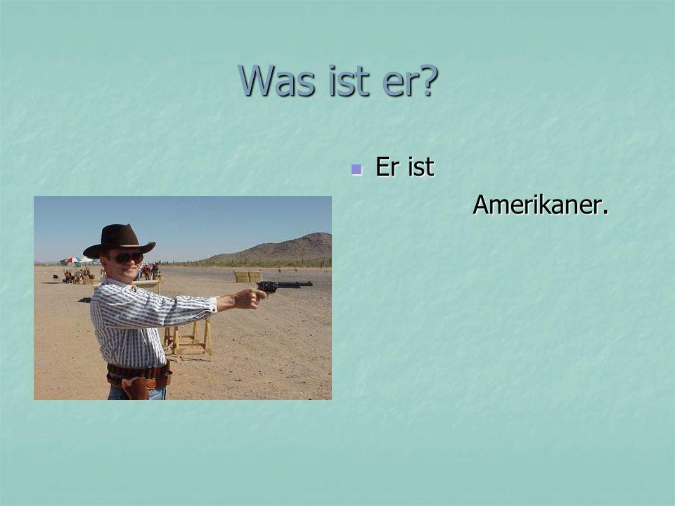 Was ist er? Er ist Er ist Amerikaner. Amerikaner.