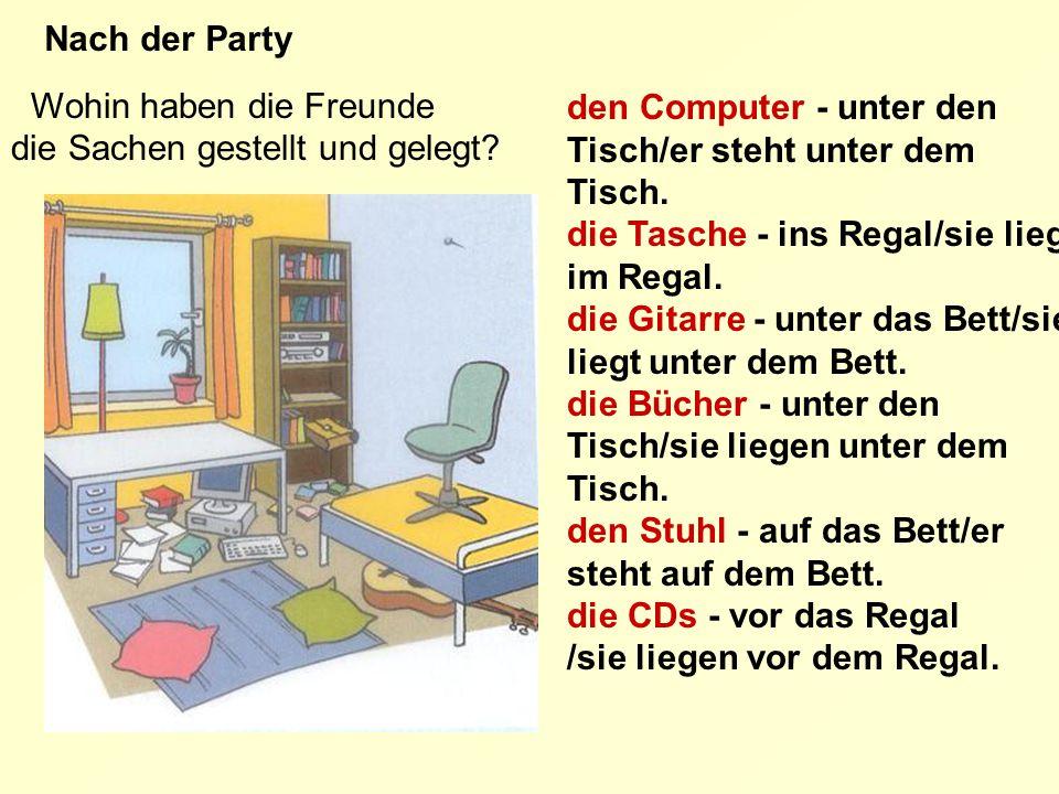 Wohin haben die Freunde die Sachen gestellt und gelegt? Nach der Party den Computer - unter den Tisch/er steht unter dem Tisch. die Tasche - ins Regal