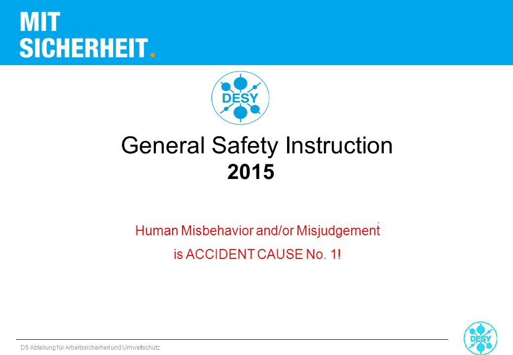 D5 Abteilung für Arbeitssicherheit und Umweltschutz Human Misbehavior and/or Misjudgement is ACCIDENT CAUSE No. 1! General Safety Instruction 2015