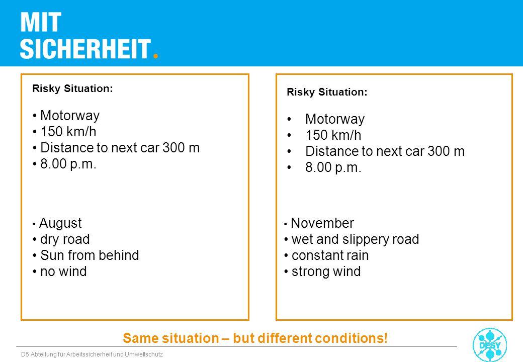 D5 Abteilung für Arbeitssicherheit und Umweltschutz Risky Situation: Motorway 150 km/h Distance to next car 300 m 8.00 p.m. Risky Situation: Motorway