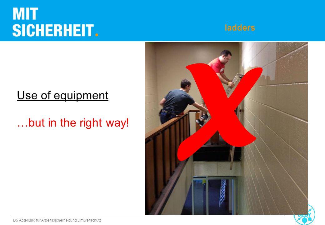 D5 Abteilung für Arbeitssicherheit und Umweltschutz Use of equipment ladders X …but in the right way!