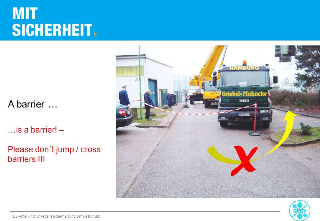 D5 Abteilung für Arbeitssicherheit und Umweltschutz A barrier … …is a barrier! – Please don´t jump / cross barriers !!! X