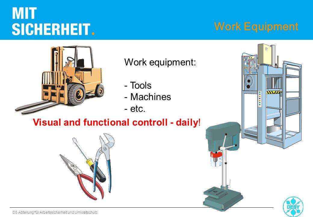 D5 Abteilung für Arbeitssicherheit und Umweltschutz Work equipment: - Tools - Machines - etc. Work Equipment Visual and functional controll - daily!