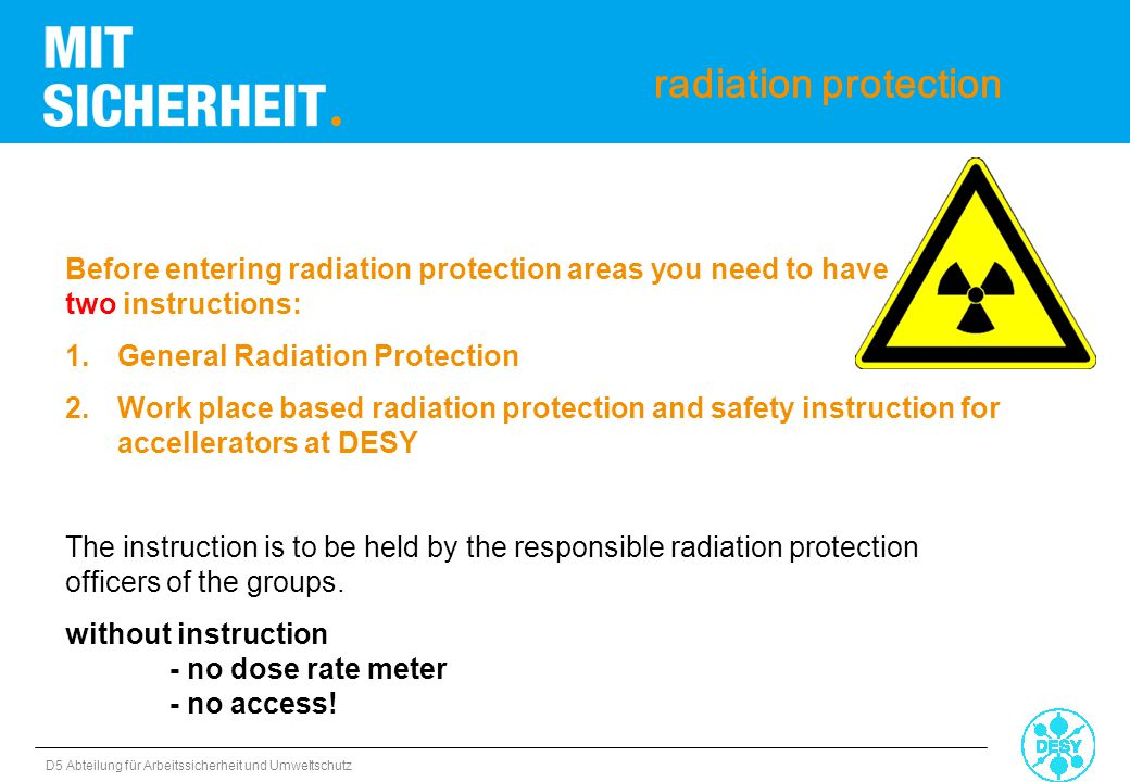 D5 Abteilung für Arbeitssicherheit und Umweltschutz radiation protection > Shielding and grids may not be changed or removed > Changings of any kind need the agreement of the responsible radiation protection officer or the radiation protection group D3!!!