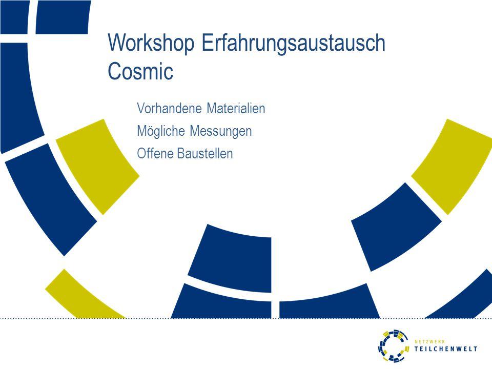 Workshop Erfahrungsaustausch Cosmic Vorhandene Materialien Mögliche Messungen Offene Baustellen