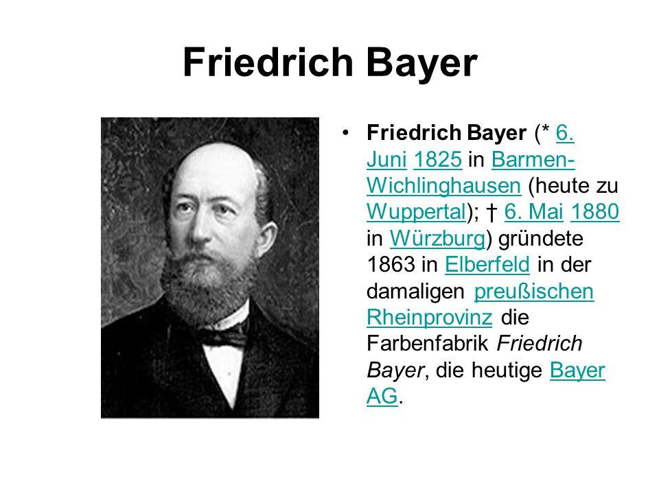 Friedrich Bayer Friedrich Bayer (* 6. Juni 1825 in Barmen- Wichlinghausen (heute zu Wuppertal); † 6. Mai 1880 in Würzburg) gründete 1863 in Elberfeld